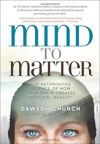 Mind to Matter The Astonishing Science of How Your Brain Creates Material Reality by Dawson Church